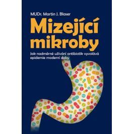 Blaser Martin J.: Mizející mikroby - Jak nadměrné užívání antibiotik vyvolává epidemie moderní doby