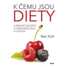 Fořt Petr: K čemu jsou diety? - A mnoho dalšího o správném jídle a cvičení