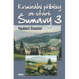 Šindelář Vladimír: Kriminální příběhy ze staré Šumavy 3
