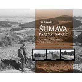 Lakosil Jan: Šumava krásná i smrtící v dobových fotografiích a dokumentech