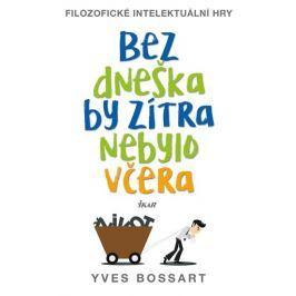 Bossart Yves: Bez dneška by zítra nebylo včera - Filozofické intelektuální hry