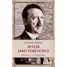 Eberle Henrik: Hitler jako vojevůdce - Jeho role v 1. a 2. světové válce