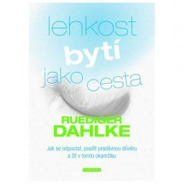 Dahlke Ruediger: Lehkost bytí jako cesta - Jak se odpoutat, posílit pradávnou důvěru a žít v tomto o
