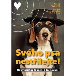 Pryor Karen: Svého psa nestřílejte! - Nový přístup k učení a trénování